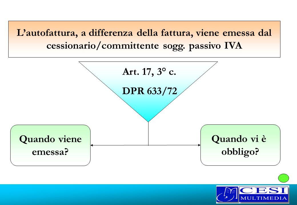 Quando viene emessa? Quando vi è obbligo? Lautofattura, a differenza della fattura, viene emessa dal cessionario/committente sogg. passivo IVA Art. 17