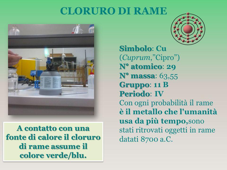 CLORURO DI RAME A contatto con una fonte di calore il cloruro di rame assume il colore verde/blu. Simbolo Simbolo: Cu (Cuprum,Cipro) N° atomico N° ato