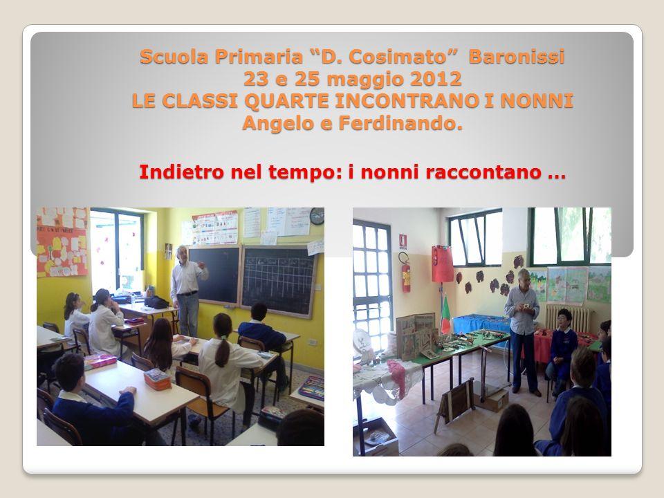 Scuola Primaria D. Cosimato Baronissi 23 e 25 maggio 2012 LE CLASSI QUARTE INCONTRANO I NONNI Angelo e Ferdinando. Indietro nel tempo: i nonni raccont