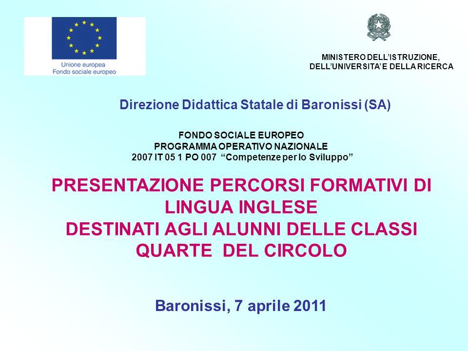 Direzione Didattica Statale di Baronissi (SA) FONDO SOCIALE EUROPEO PROGRAMMA OPERATIVO NAZIONALE 2007 IT 05 1 PO 007 Competenze per lo Sviluppo PRESENTAZIONE PERCORSI FORMATIVI DI LINGUA INGLESE DESTINATI AGLI ALUNNI DELLE CLASSI QUARTE DEL CIRCOLO Baronissi, 7 aprile 2011 MINISTERO DELLISTRUZIONE, DELLUNIVERSITA E DELLA RICERCA