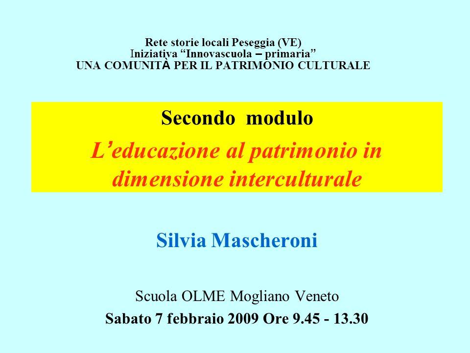 Secondo modulo L educazione al patrimonio in dimensione interculturale Silvia Mascheroni Scuola OLME Mogliano Veneto Sabato 7 febbraio 2009 Ore 9.45 -