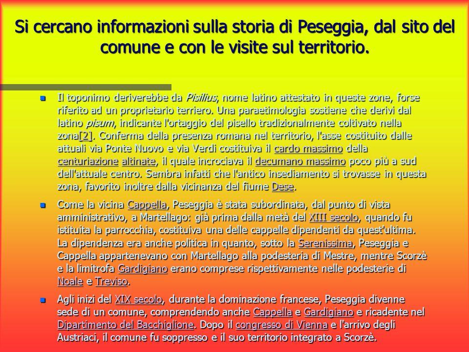 Si cercano informazioni sulla storia di Peseggia, dal sito del comune e con le visite sul territorio. Il toponimo deriverebbe da Pisilius, nome latino