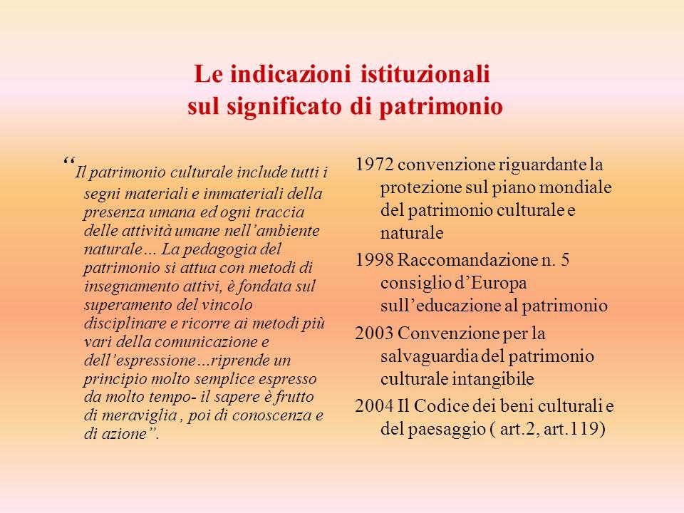Le indicazioni istituzionali sul significato di patrimonio Il patrimonio culturale include tutti i segni materiali e immateriali della presenza umana