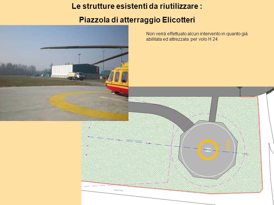 Le strutture esistenti da riutilizzare : Piazzola di atterraggio Elicotteri Non verrà effettuato alcun intervento in quanto già abilitata ed attrezzata per volo H 24.