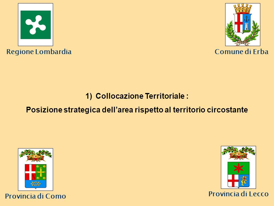 Comune di Erba Provincia di Lecco 1)Collocazione Territoriale : Posizione strategica dellarea rispetto al territorio circostante Regione Lombardia Provincia di Como