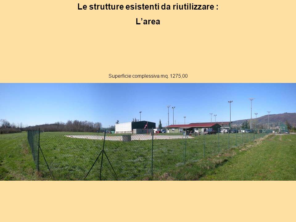 Le strutture esistenti da riutilizzare : Larea Superficie complessiva mq. 1275,00
