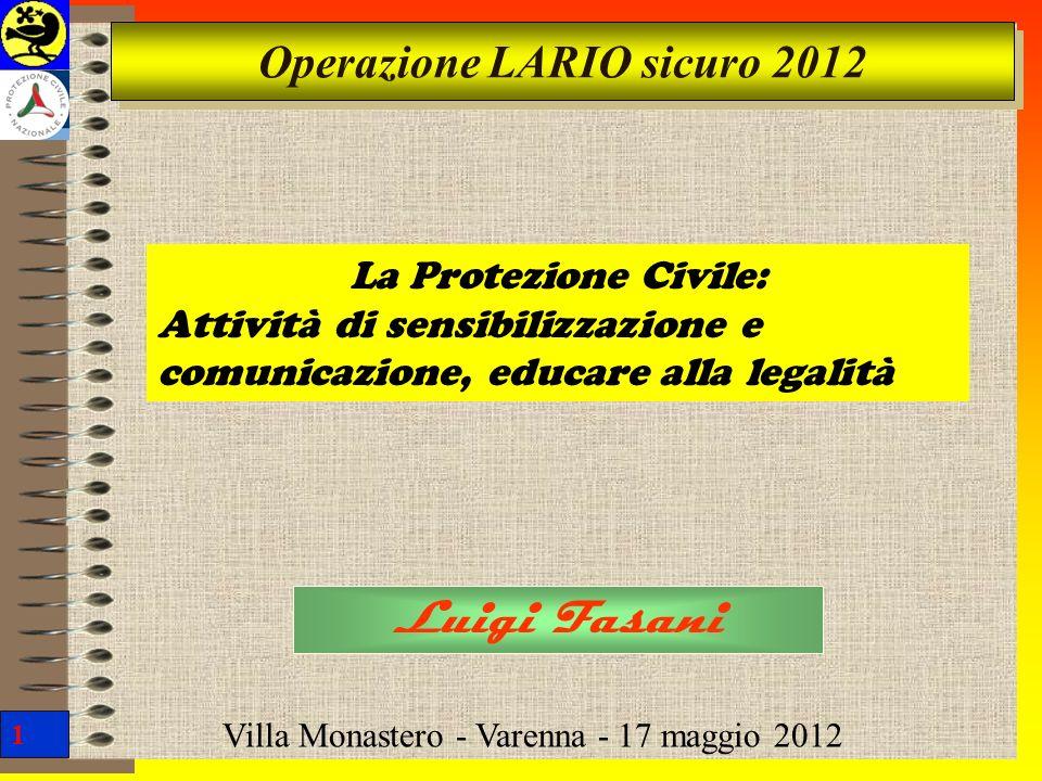 1 Operazione LARIO sicuro 2012 Luigi Fasani Villa Monastero - Varenna - 17 maggio 2012 La Protezione Civile: Attività di sensibilizzazione e comunicaz