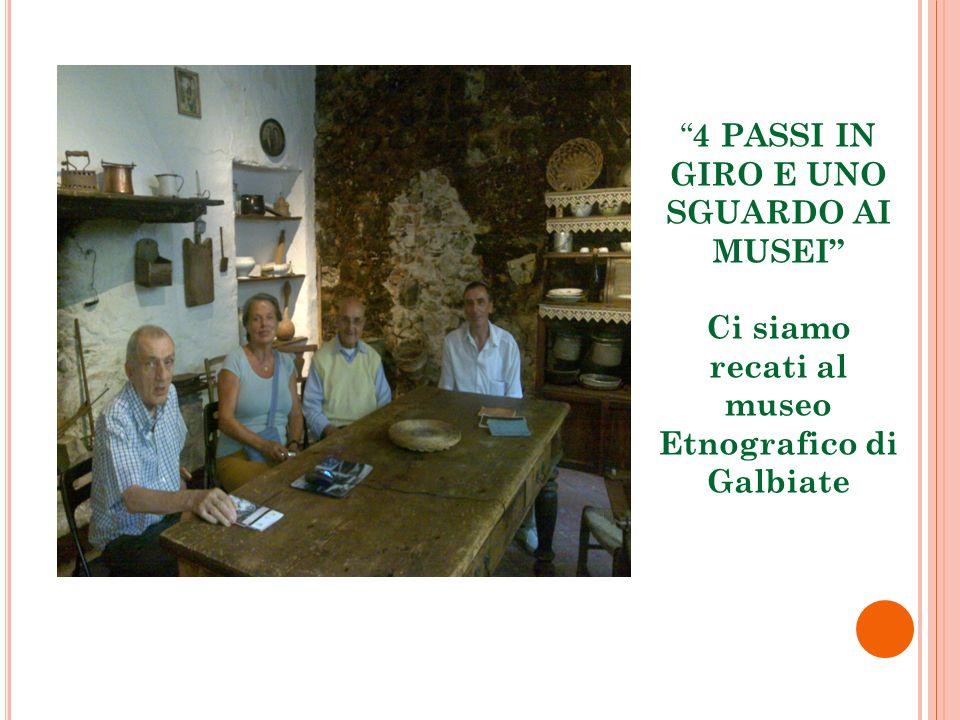 4 PASSI IN GIRO E UNO SGUARDO AI MUSEI Ci siamo recati al museo Etnografico di Galbiate