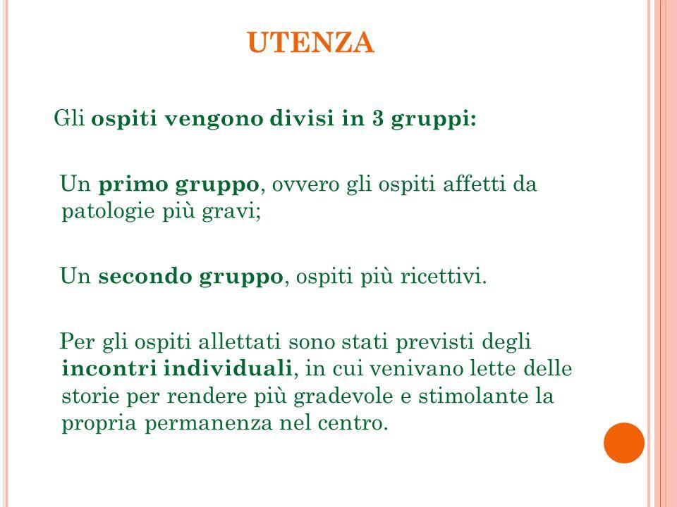 UTENZA Gli ospiti vengono divisi in 3 gruppi: Un primo gruppo, ovvero gli ospiti affetti da patologie più gravi; Un secondo gruppo, ospiti più ricettivi.