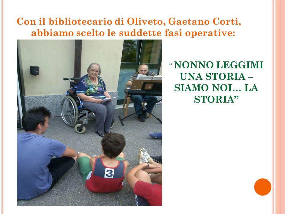 Con il bibliotecario di Oliveto, Gaetano Corti, abbiamo scelto le suddette fasi operative: NONNO LEGGIMI UNA STORIA – SIAMO NOI… LA STORIA