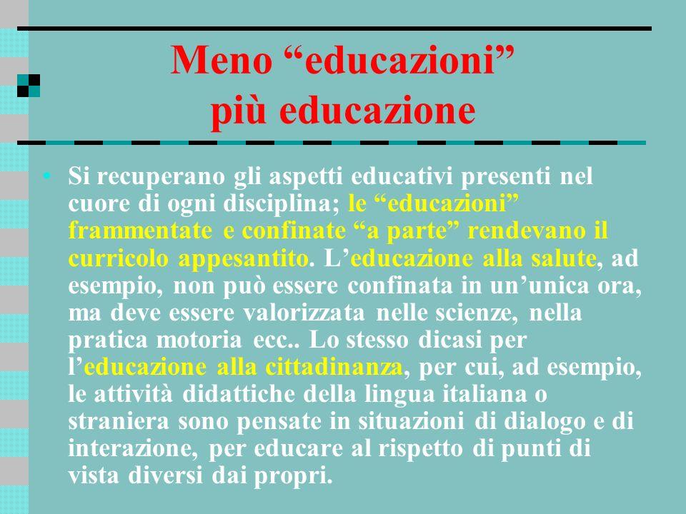 Meno educazioni più educazione Si recuperano gli aspetti educativi presenti nel cuore di ogni disciplina; le educazioni frammentate e confinate a part