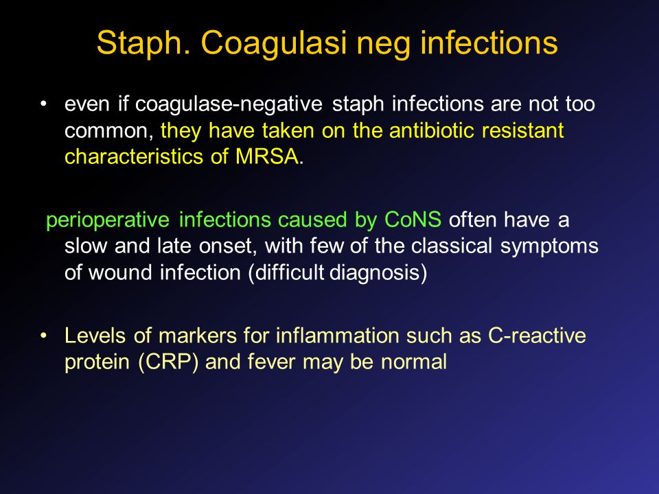 Staph. Coagulasi neg infections even if coagulase-negative staph infections are not too common, they have taken on the antibiotic resistant characteri