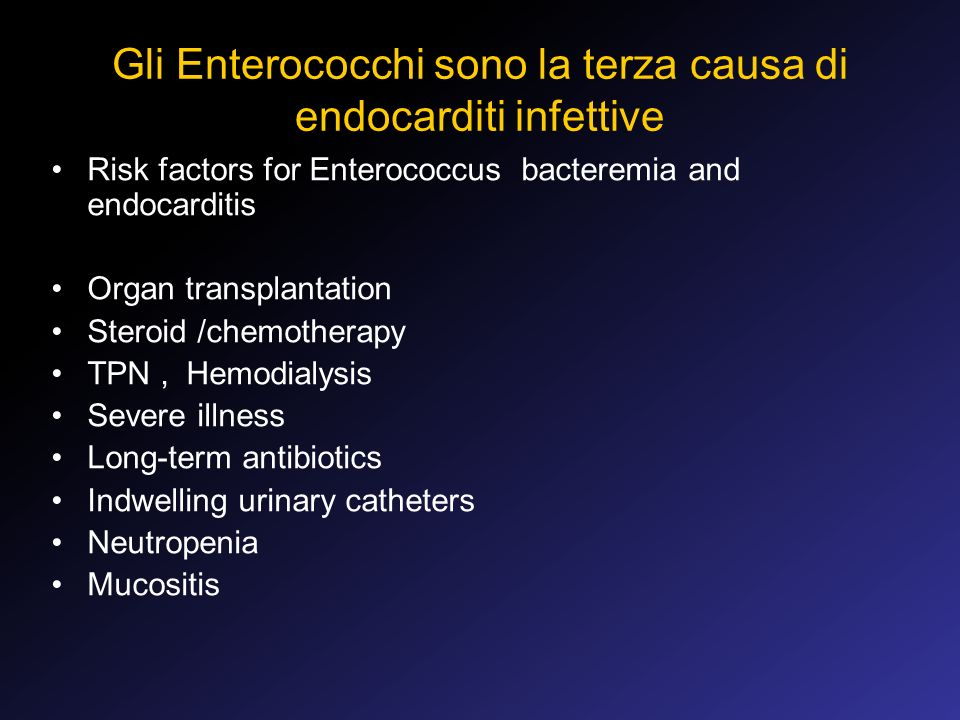Gli Enterococchi sono la terza causa di endocarditi infettive Risk factors for Enterococcus bacteremia and endocarditis Organ transplantation Steroid