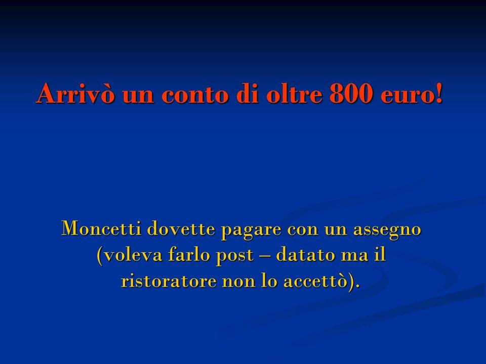 Arrivò un conto di oltre 800 euro! Moncetti dovette pagare con un assegno (voleva farlo post – datato ma il ristoratore non lo accettò).