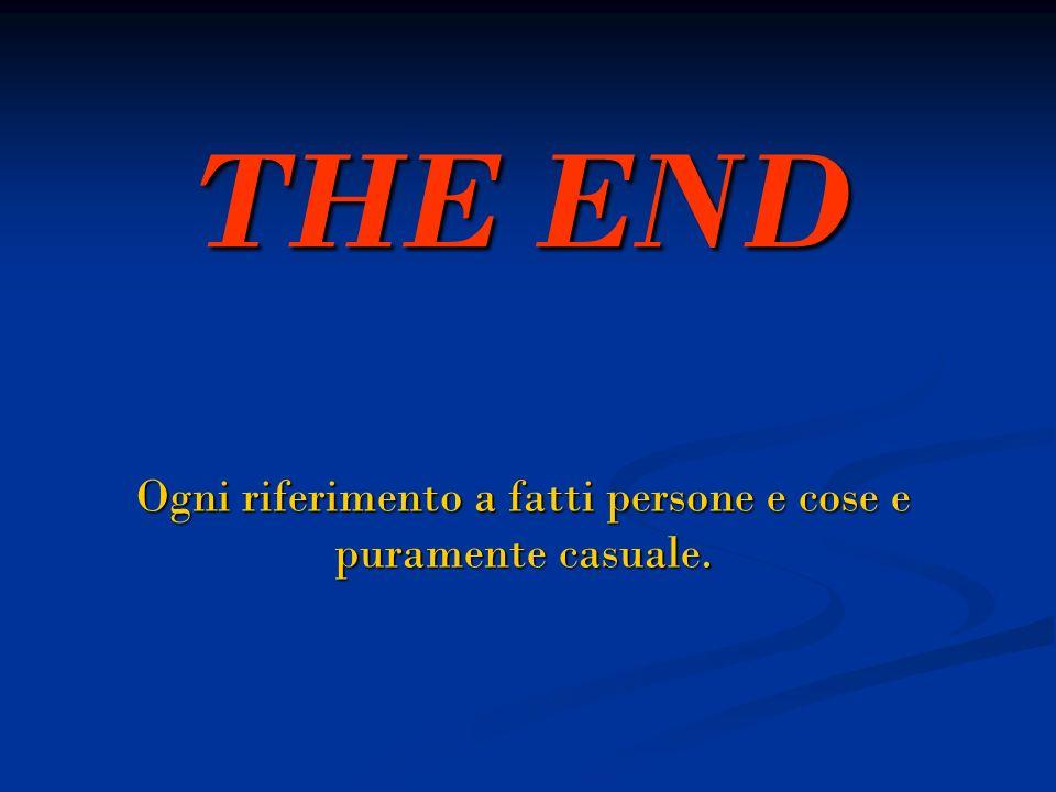 THE END Ogni riferimento a fatti persone e cose e puramente casuale.