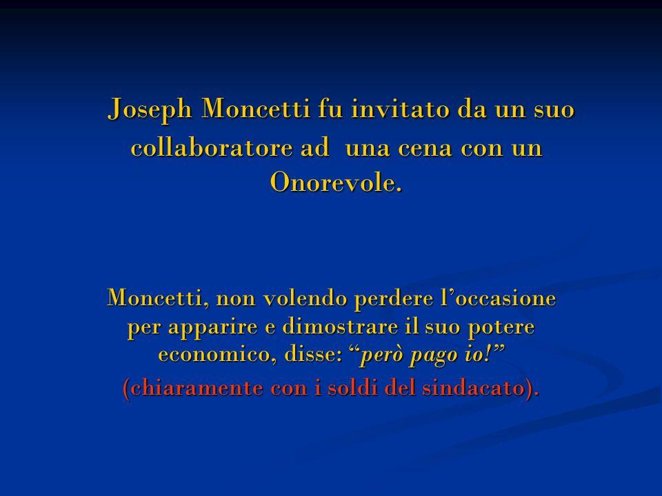 Joseph Moncetti fu invitato da un suo collaboratore ad una cena con un Onorevole. Moncetti, non volendo perdere loccasione per apparire e dimostrare i