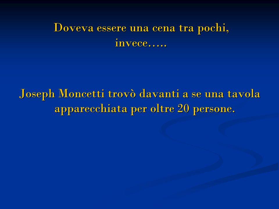 Doveva essere una cena tra pochi, invece….. Doveva essere una cena tra pochi, invece….. Joseph Moncetti trovò davanti a se una tavola apparecchiata pe