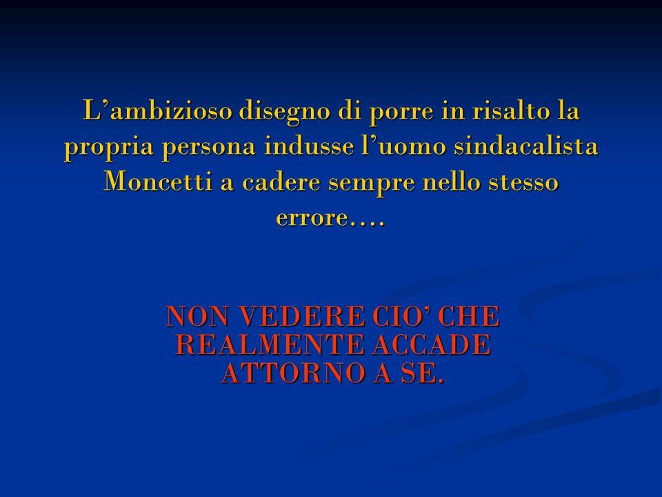 Lambizioso disegno di porre in risalto la propria persona indusse luomo sindacalista Moncetti a cadere sempre nello stesso errore…. NON VEDERE CIO CHE