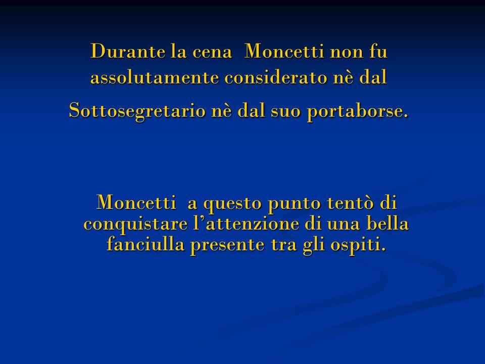 Durante la cena Moncetti non fu assolutamente considerato nè dal Sottosegretario nè dal suo portaborse. Moncetti a questo punto tentò di conquistare l
