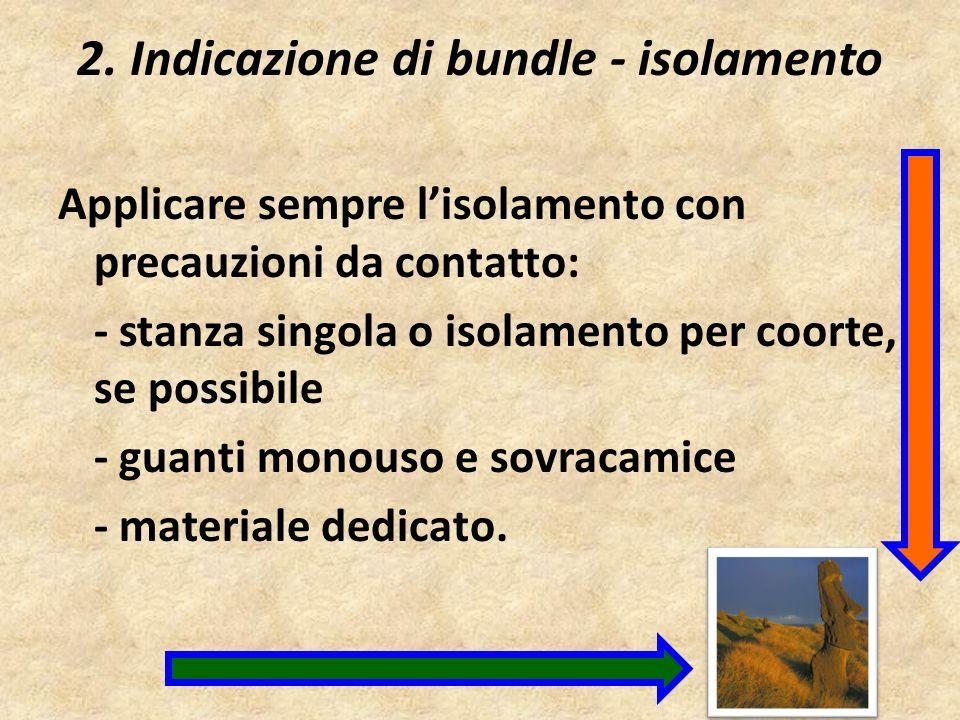 2. Indicazione di bundle - isolamento Applicare sempre lisolamento con precauzioni da contatto: - stanza singola o isolamento per coorte, se possibile