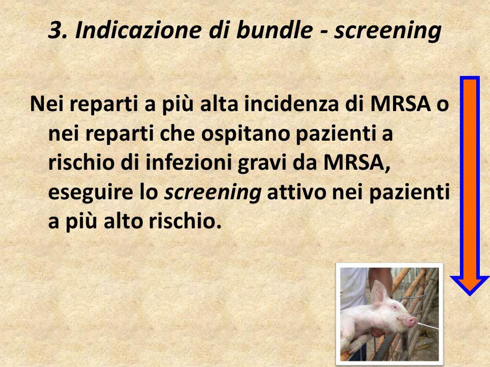 3. Indicazione di bundle - screening Nei reparti a più alta incidenza di MRSA o nei reparti che ospitano pazienti a rischio di infezioni gravi da MRSA