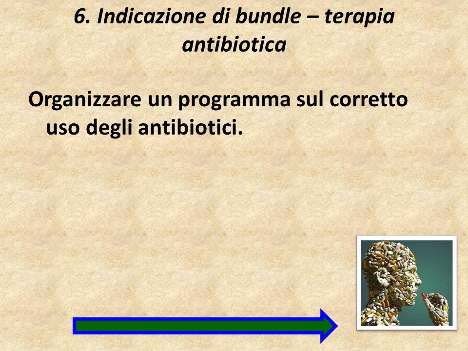 6. Indicazione di bundle – terapia antibiotica Organizzare un programma sul corretto uso degli antibiotici.