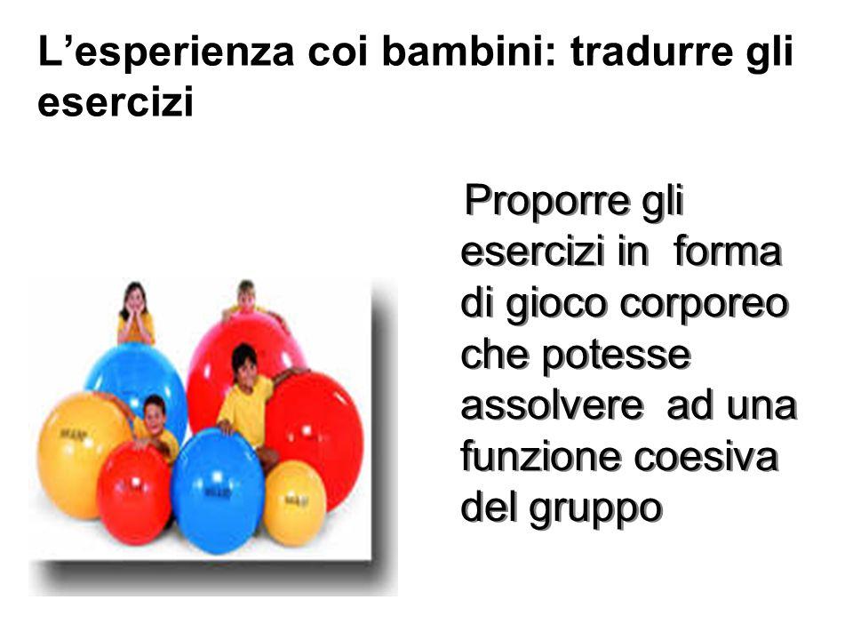 Lesperienza coi bambini: tradurre gli esercizi Proporre gli esercizi in forma di gioco corporeo che potesse assolvere ad una funzione coesiva del grup