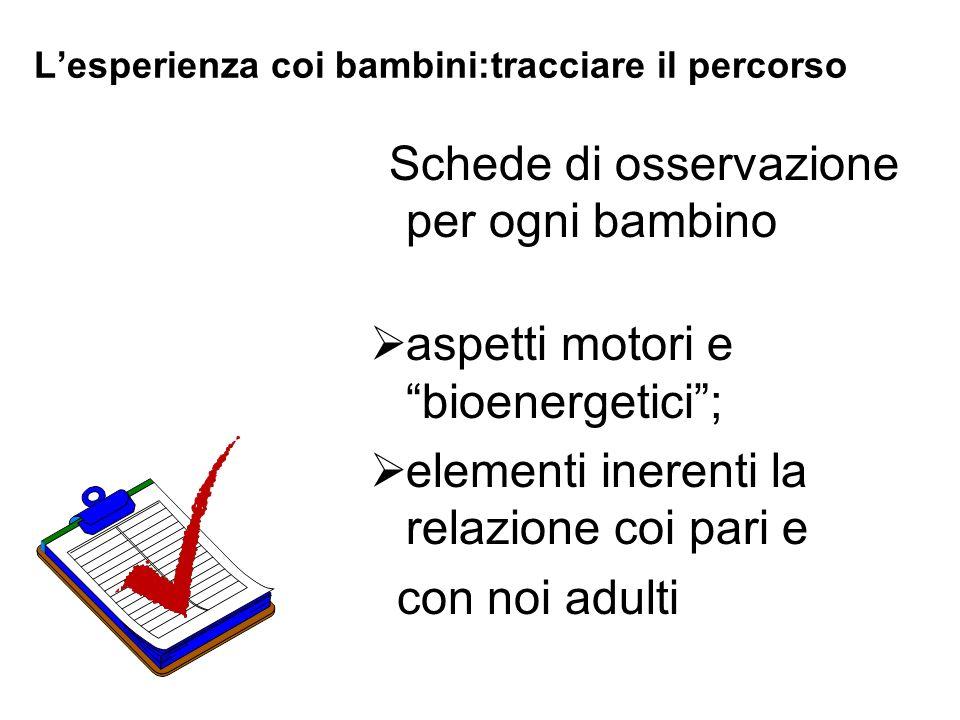 Lesperienza coi bambini:tracciare il percorso Schede di osservazione per ogni bambino aspetti motori e bioenergetici; elementi inerenti la relazione c