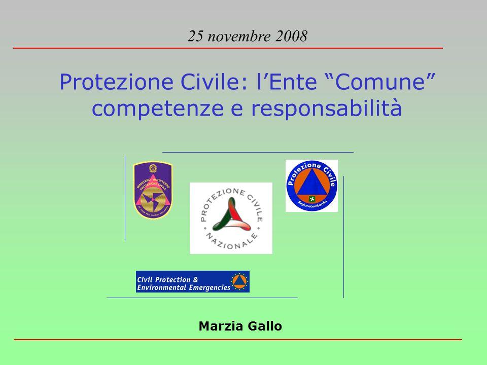 Protezione Civile: lEnte Comune competenze e responsabilità 25 novembre 2008 Marzia Gallo
