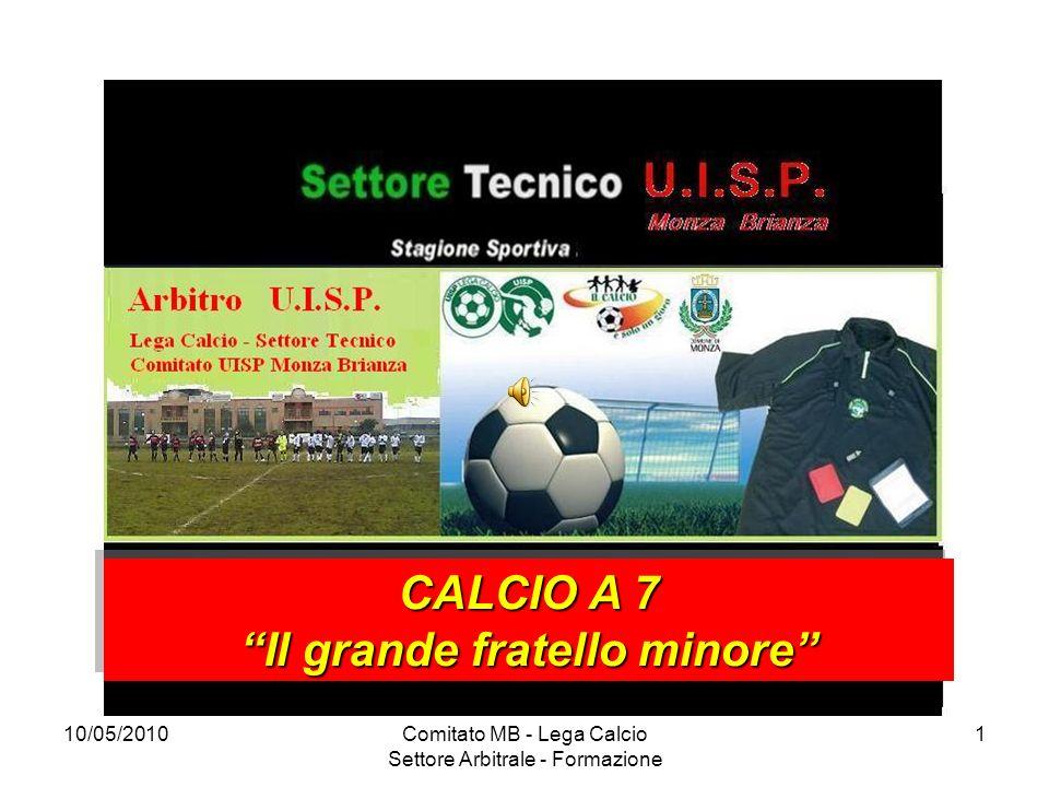 10/05/2010Comitato MB - Lega Calcio Settore Arbitrale - Formazione 1 CALCIO A 7 Il grande fratello minore CALCIO A 7 Il grande fratello minore