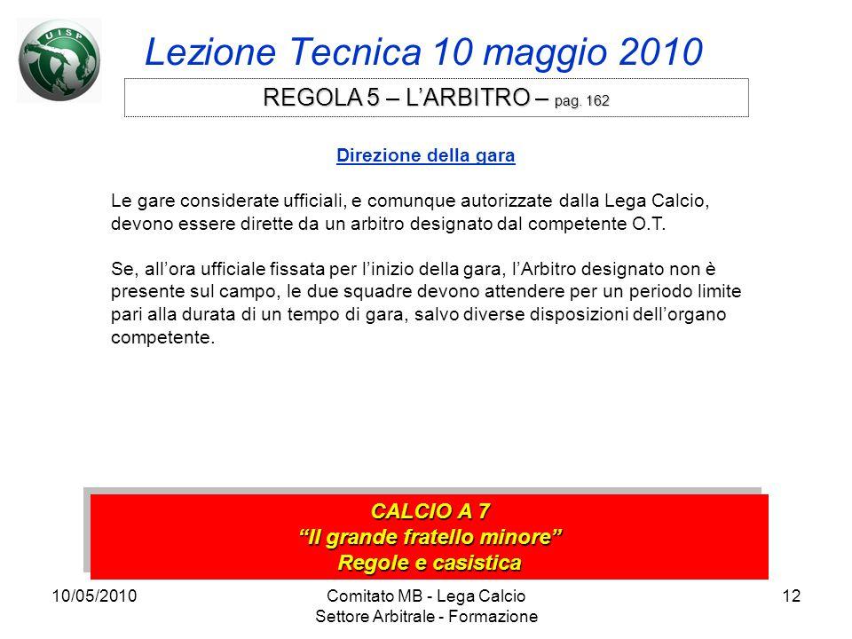 10/05/2010Comitato MB - Lega Calcio Settore Arbitrale - Formazione 12 Lezione Tecnica 10 maggio 2010 CALCIO A 7 Il grande fratello minore Regole e cas