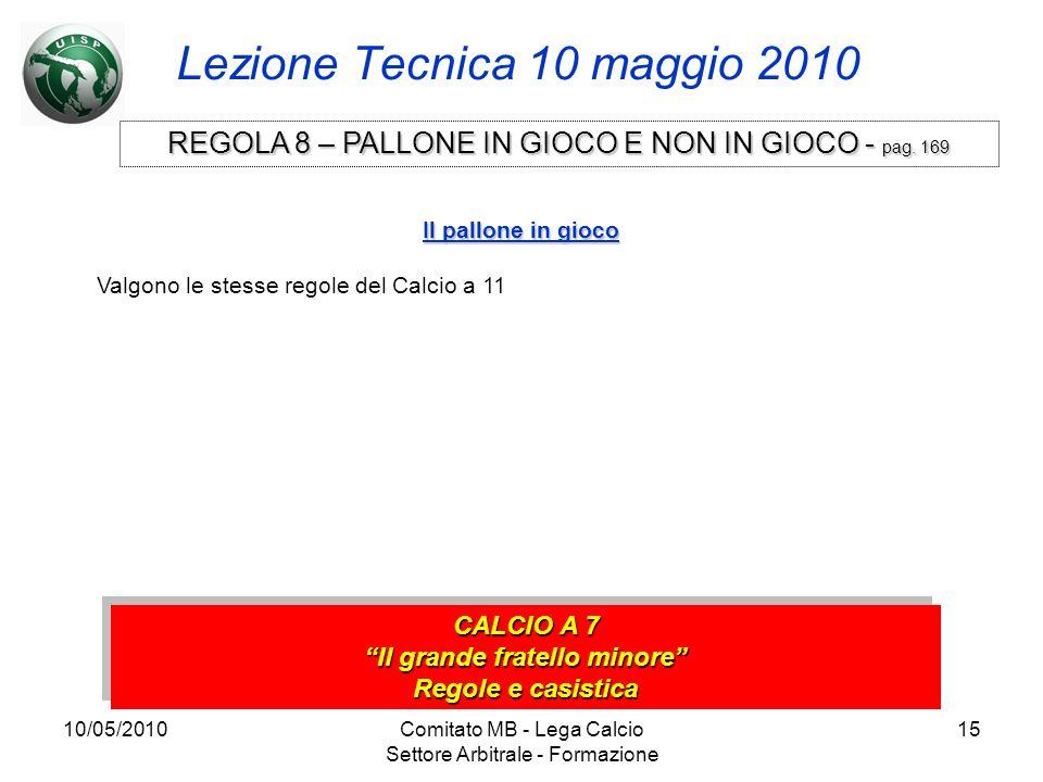 10/05/2010Comitato MB - Lega Calcio Settore Arbitrale - Formazione 15 Lezione Tecnica 10 maggio 2010 CALCIO A 7 Il grande fratello minore Regole e cas
