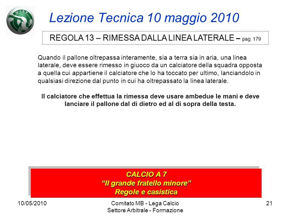 10/05/2010Comitato MB - Lega Calcio Settore Arbitrale - Formazione 21 Lezione Tecnica 10 maggio 2010 CALCIO A 7 Il grande fratello minore Regole e cas