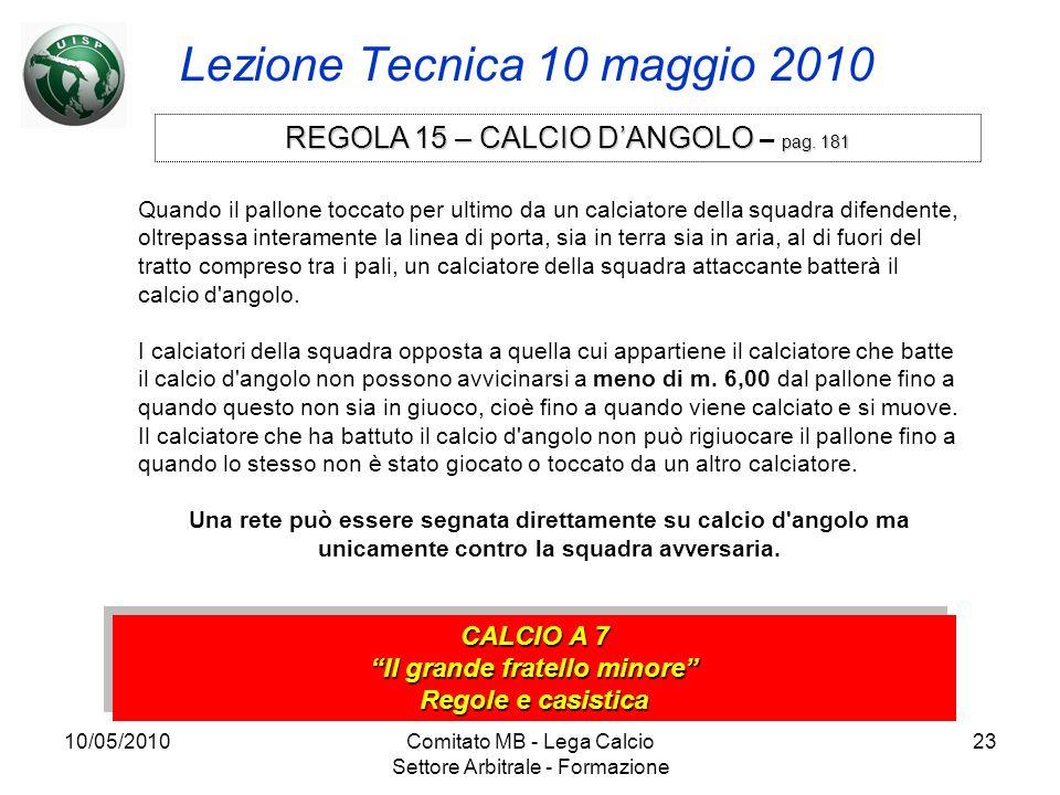 10/05/2010Comitato MB - Lega Calcio Settore Arbitrale - Formazione 23 Lezione Tecnica 10 maggio 2010 CALCIO A 7 Il grande fratello minore Regole e cas