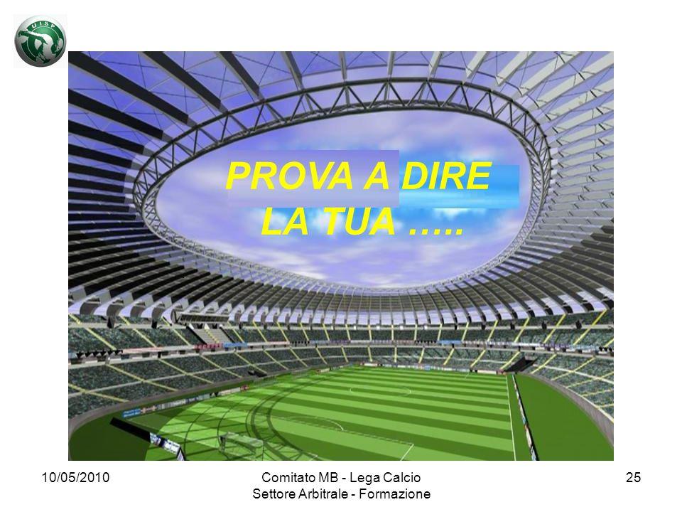 10/05/2010Comitato MB - Lega Calcio Settore Arbitrale - Formazione 25 PROVA A DIRE LA TUA …..