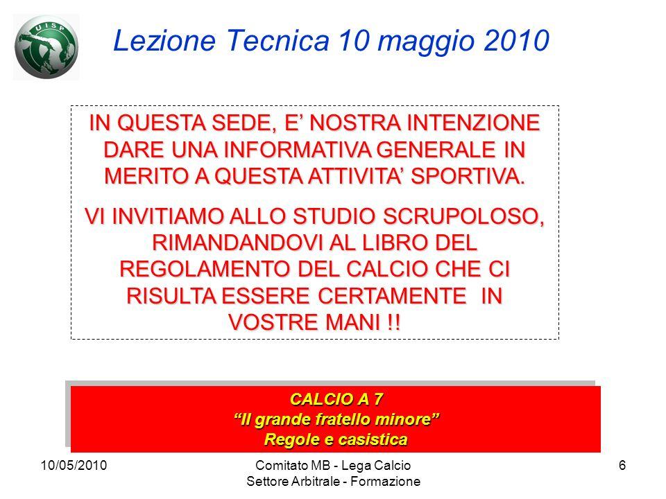 10/05/2010Comitato MB - Lega Calcio Settore Arbitrale - Formazione 6 Lezione Tecnica 10 maggio 2010 CALCIO A 7 Il grande fratello minore Regole e casi