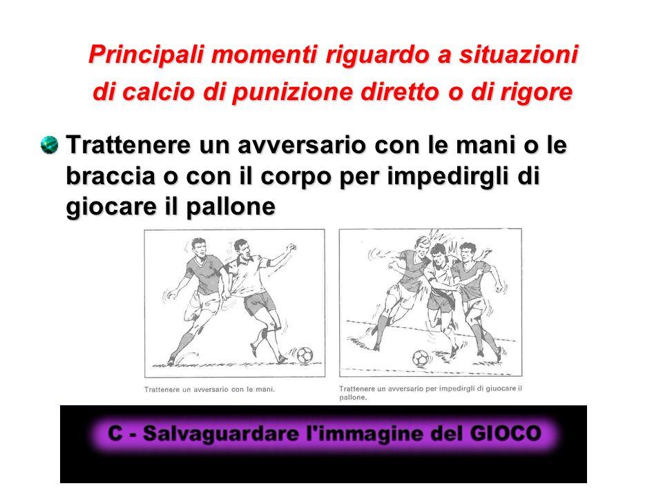 Principali momenti riguardo a situazioni di calcio di punizione diretto o di rigore Trattenere un avversario con le mani o le braccia o con il corpo p