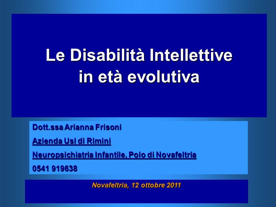 Le Disabilità Intellettive in età evolutiva Novafeltria, 12 ottobre 2011 Dott.ssa Arianna Frisoni Azienda Usl di Rimini Neuropsichiatria Infantile, Po