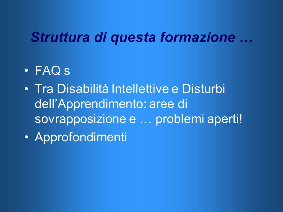 Struttura di questa formazione … FAQ s Tra Disabilità Intellettive e Disturbi dellApprendimento: aree di sovrapposizione e … problemi aperti! Approfon