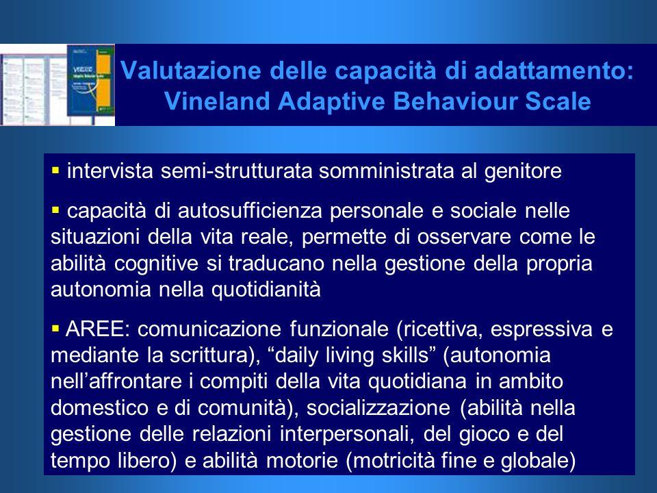 Valutazione delle capacità di adattamento: Vineland Adaptive Behaviour Scale intervista semi-strutturata somministrata al genitore capacità di autosuf