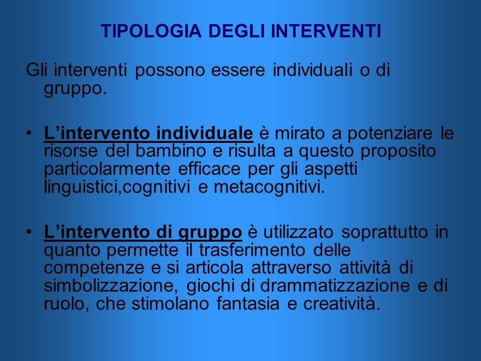 TIPOLOGIA DEGLI INTERVENTI Gli interventi possono essere individuali o di gruppo. Lintervento individuale è mirato a potenziare le risorse del bambino