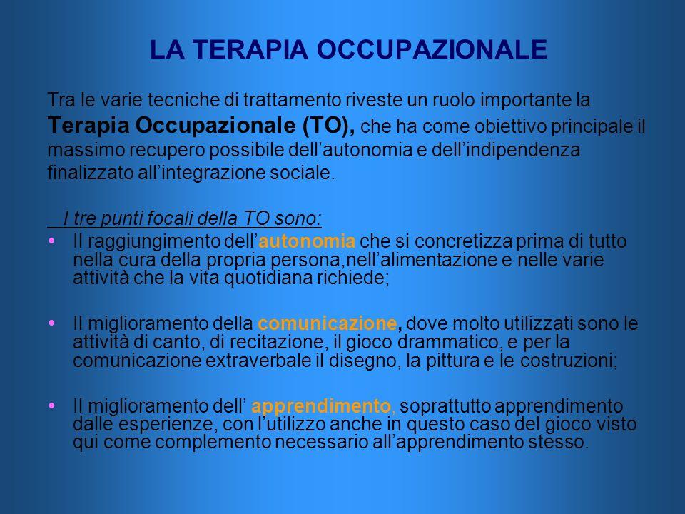LA TERAPIA OCCUPAZIONALE Tra le varie tecniche di trattamento riveste un ruolo importante la Terapia Occupazionale (TO), che ha come obiettivo princip
