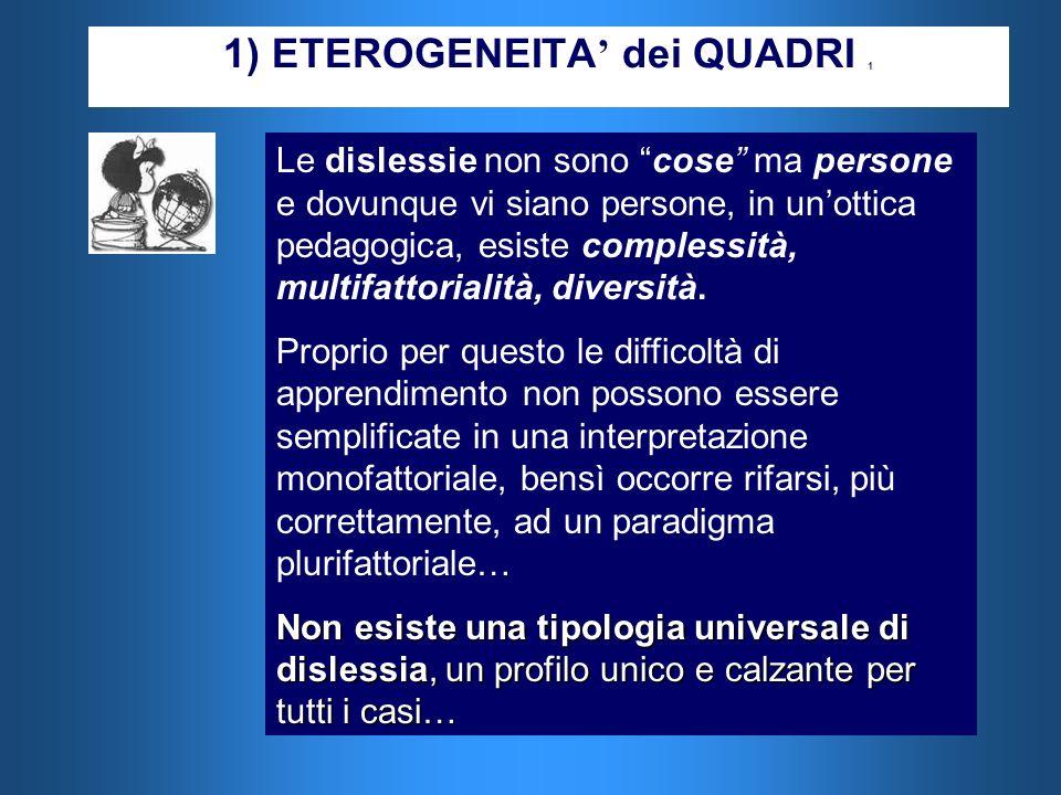 1) ETEROGENEITA dei QUADRI 1 Le dislessie non sono cose ma persone e dovunque vi siano persone, in unottica pedagogica, esiste complessità, multifatto