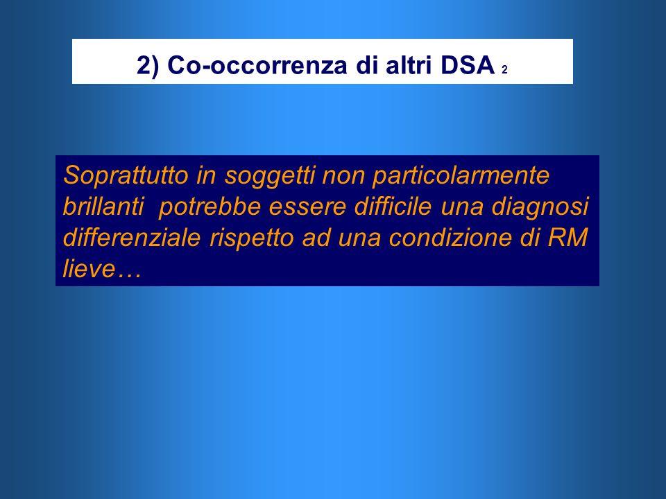 2) Co-occorrenza di altri DSA 2 Soprattutto in soggetti non particolarmente brillanti potrebbe essere difficile una diagnosi differenziale rispetto ad