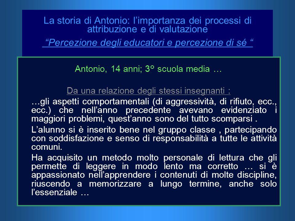 La storia di Antonio: limportanza dei processi di attribuzione e di valutazione Percezione degli educatori e percezione di sé Antonio, 14 anni; 3° scu