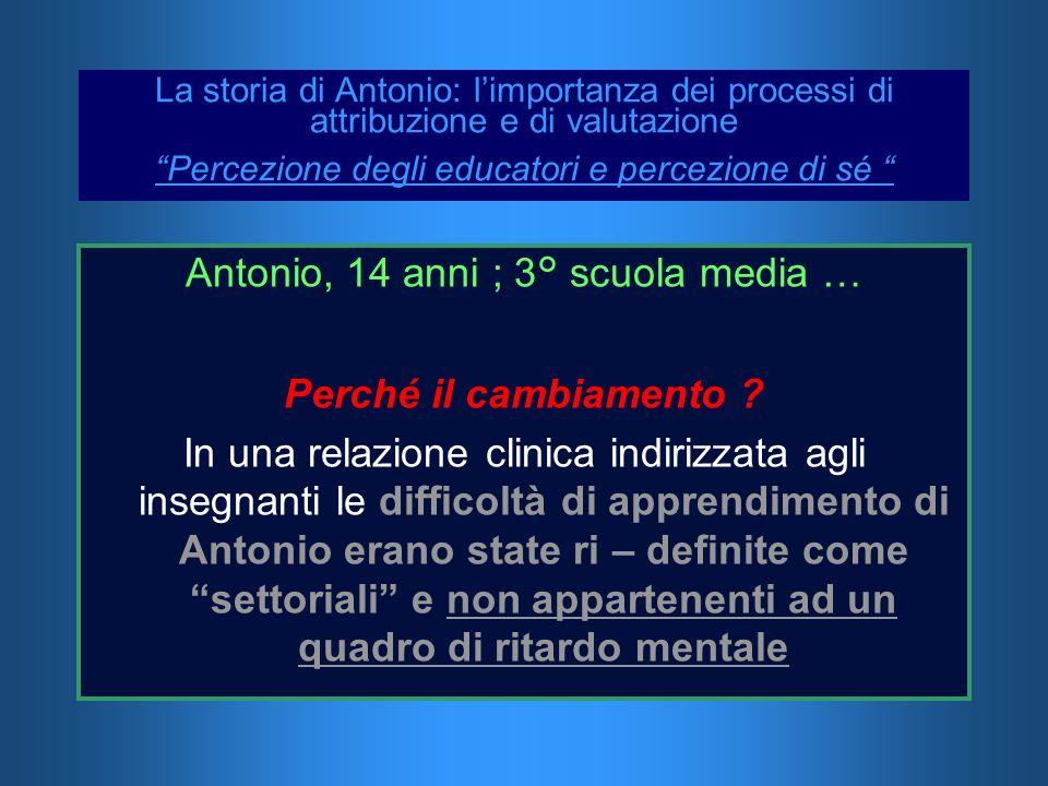 La storia di Antonio: limportanza dei processi di attribuzione e di valutazione Percezione degli educatori e percezione di sé Antonio, 14 anni ; 3° sc