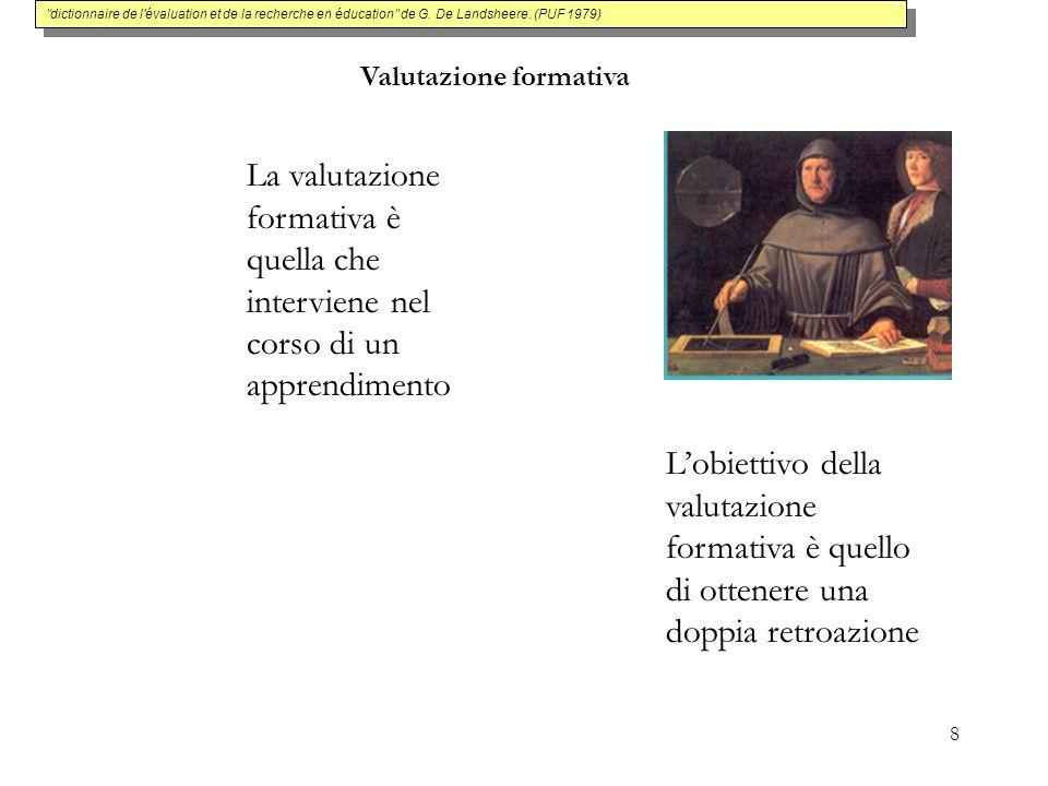 8 Valutazione formativa La valutazione formativa è quella che interviene nel corso di un apprendimento Lobiettivo della valutazione formativa è quello di ottenere una doppia retroazione dictionnaire de l évaluation et de la recherche en éducation de G.