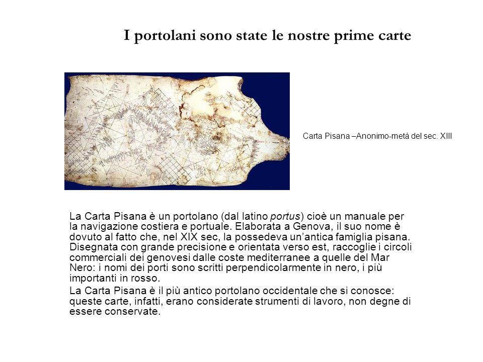I portolani sono state le nostre prime carte La Carta Pisana è un portolano (dal latino portus) cioè un manuale per la navigazione costiera e portuale