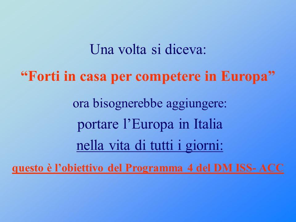 Una volta si diceva: Forti in casa per competere in Europa ora bisognerebbe aggiungere: portare l Europa in Italia nella vita di tutti i giorni: questo è l obiettivo del Programma 4 del DM ISS- ACC