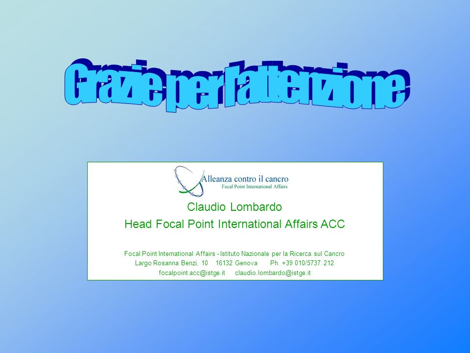 Claudio Lombardo Head Focal Point International Affairs ACC Focal Point International Affairs - Istituto Nazionale per la Ricerca sul Cancro Largo Rosanna Benzi, 10 16132 Genova Ph.